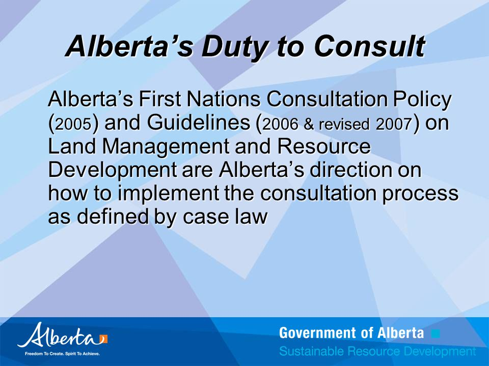 Alberta's Duty to Consult Alberta's First Nations Consultation Policy ( 2005 ) and Guidelines ( 2006 & revised 2007 ) on Land Management and Resource Development are Alberta's direction on how to implement the consultation process as defined by case law