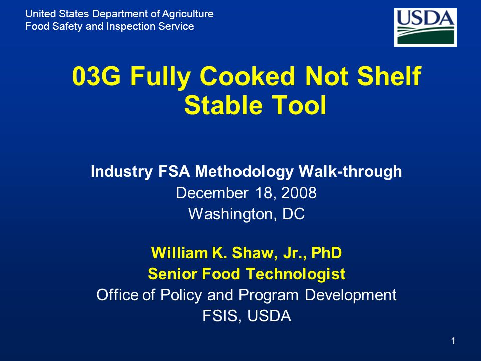 United States Department of Agriculture Food Safety and Inspection Service 1 03G Fully Cooked Not Shelf Stable Tool Industry FSA Methodology Walk-through December 18, 2008 Washington, DC William K.