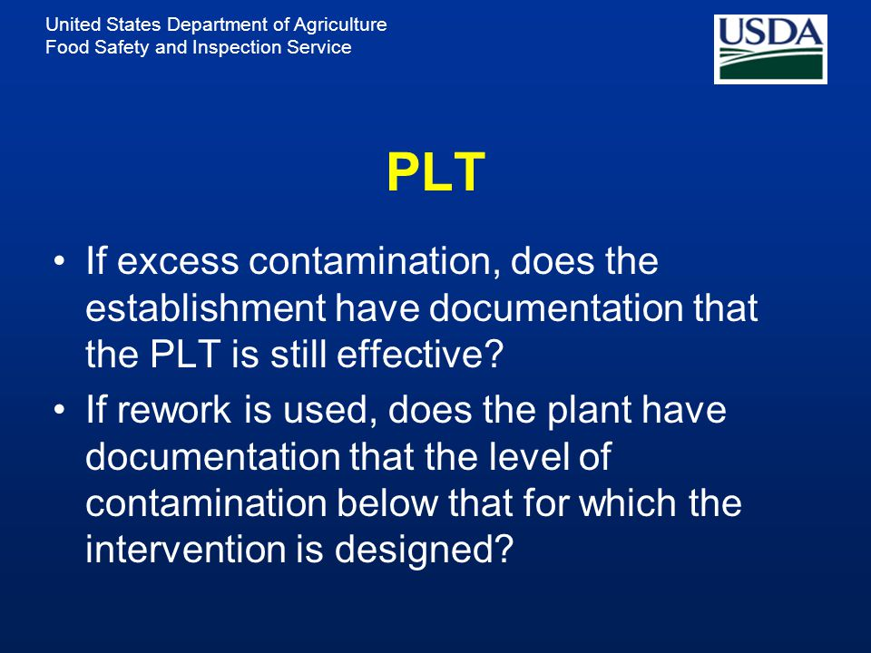 United States Department of Agriculture Food Safety and Inspection Service PLT If excess contamination, does the establishment have documentation that the PLT is still effective.