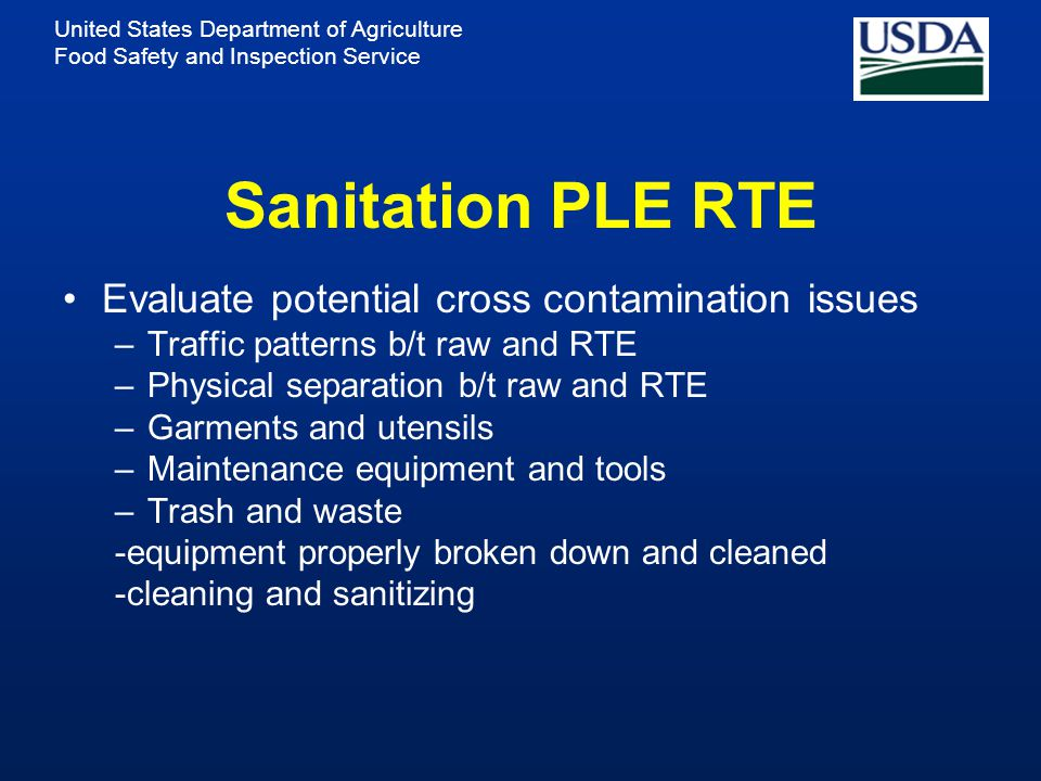 United States Department of Agriculture Food Safety and Inspection Service Sanitation PLE RTE Evaluate potential cross contamination issues –Traffic patterns b/t raw and RTE –Physical separation b/t raw and RTE –Garments and utensils –Maintenance equipment and tools –Trash and waste -equipment properly broken down and cleaned -cleaning and sanitizing