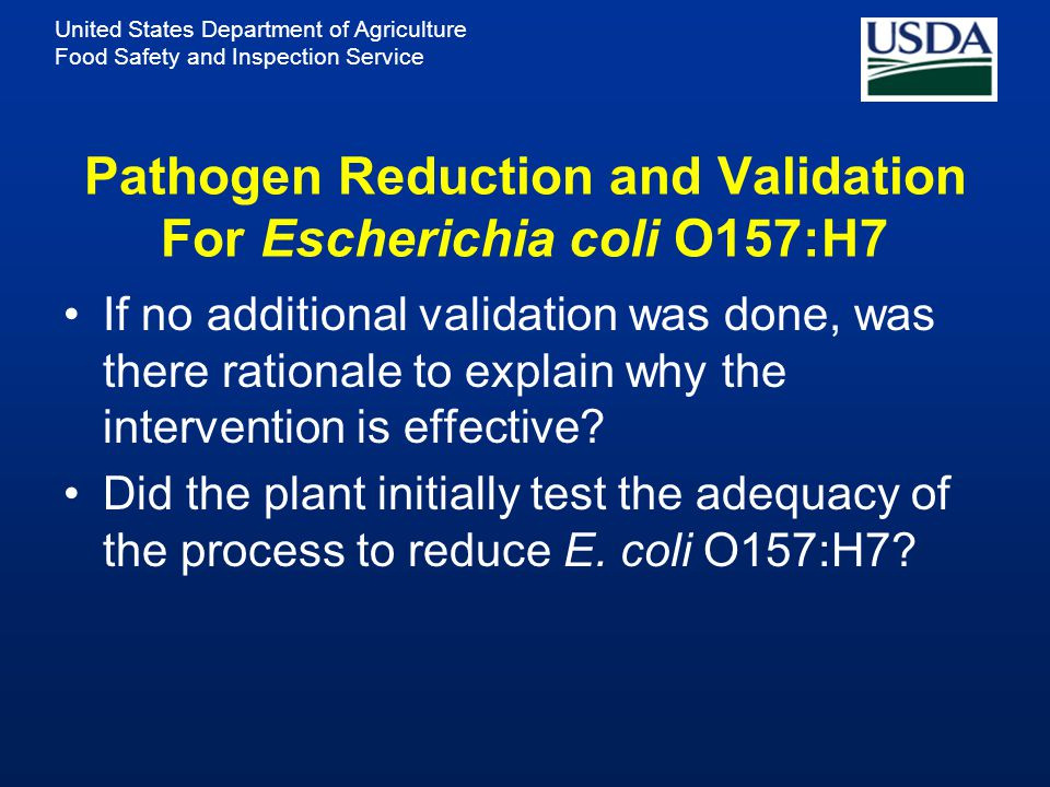 United States Department of Agriculture Food Safety and Inspection Service Pathogen Reduction and Validation For Escherichia coli O157:H7 If no additional validation was done, was there rationale to explain why the intervention is effective.