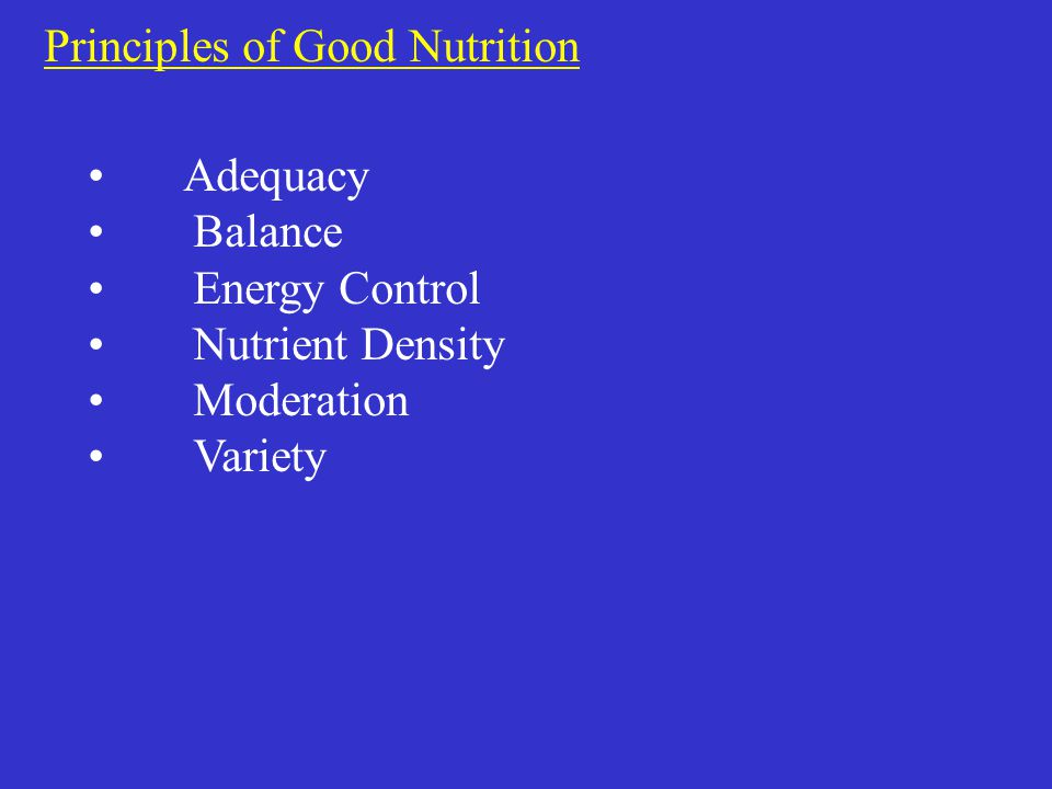 Principles of Good Nutrition Adequacy Balance Energy Control Nutrient Density Moderation Variety