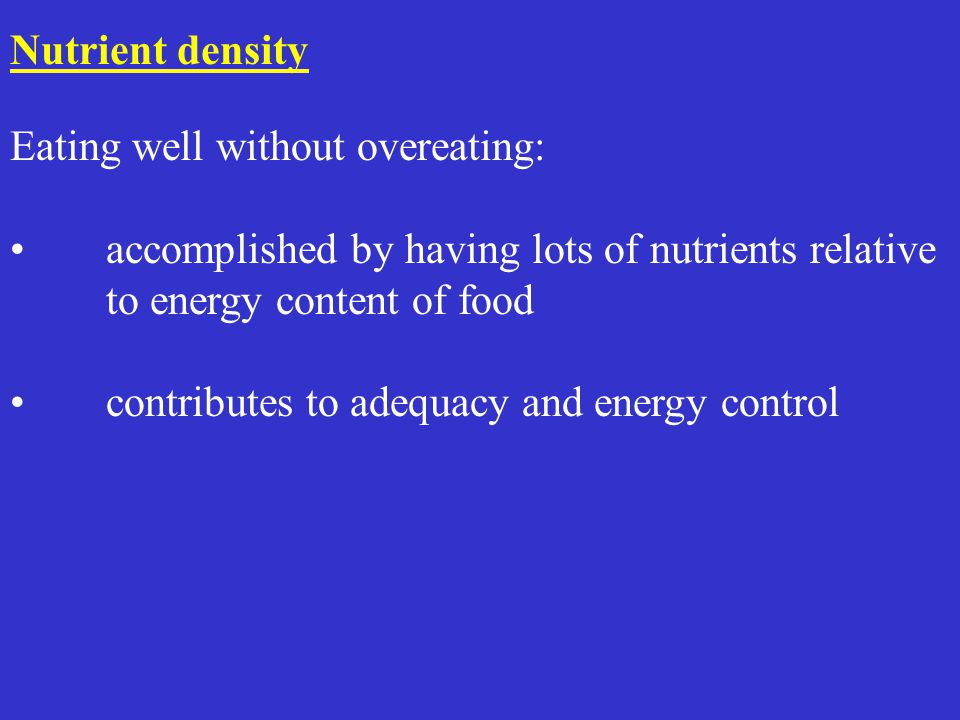 Nutrient density Eating well without overeating: accomplished by having lots of nutrients relative to energy content of food contributes to adequacy and energy control