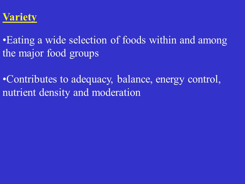 Variety Eating a wide selection of foods within and among the major food groups Contributes to adequacy, balance, energy control, nutrient density and moderation