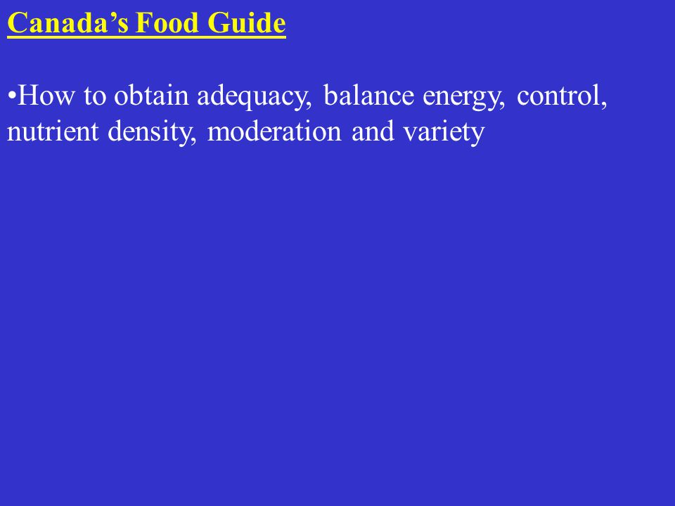 Canada's Food Guide How to obtain adequacy, balance energy, control, nutrient density, moderation and variety