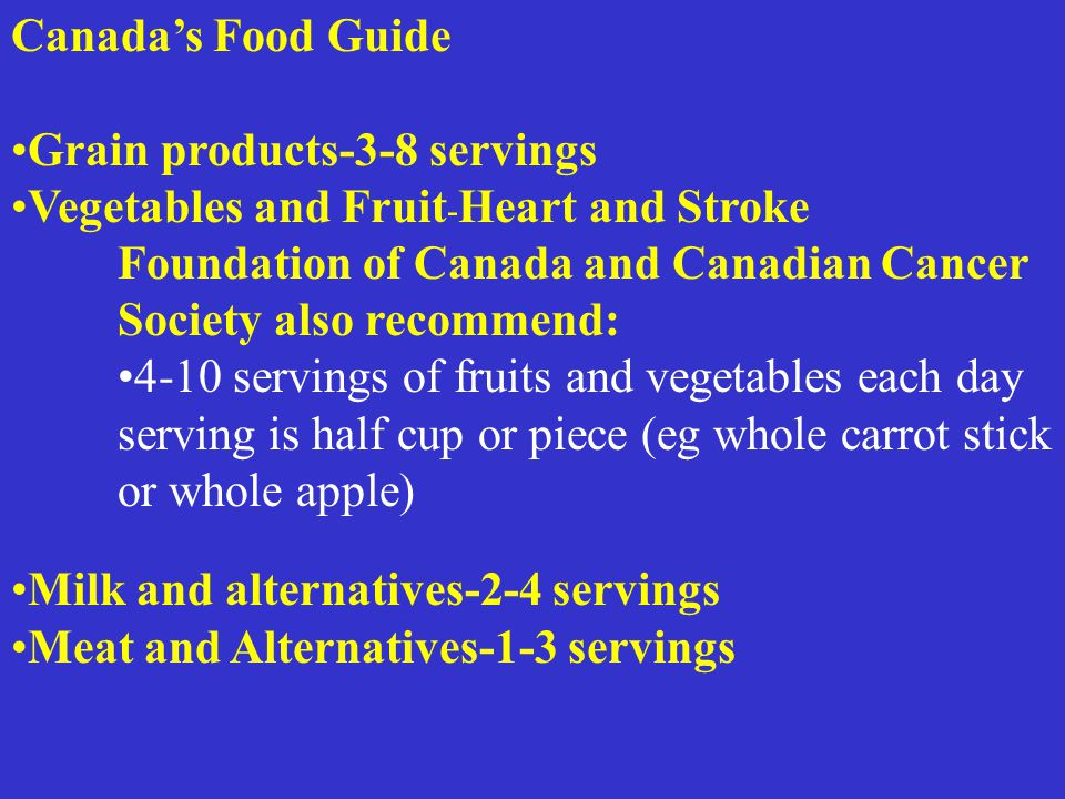 Canada's Food Guide Grain products-3-8 servings Vegetables and Fruit - Heart and Stroke Foundation of Canada and Canadian Cancer Society also recommend: 4-10 servings of fruits and vegetables each day serving is half cup or piece (eg whole carrot stick or whole apple) Milk and alternatives-2-4 servings Meat and Alternatives-1-3 servings