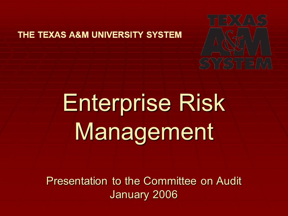 Enterprise Risk Management Presentation to the Committee on Audit January 2006 THE TEXAS A&M UNIVERSITY SYSTEM