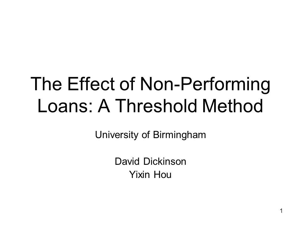 1 The Effect of Non-Performing Loans: A Threshold Method University of Birmingham David Dickinson Yixin Hou