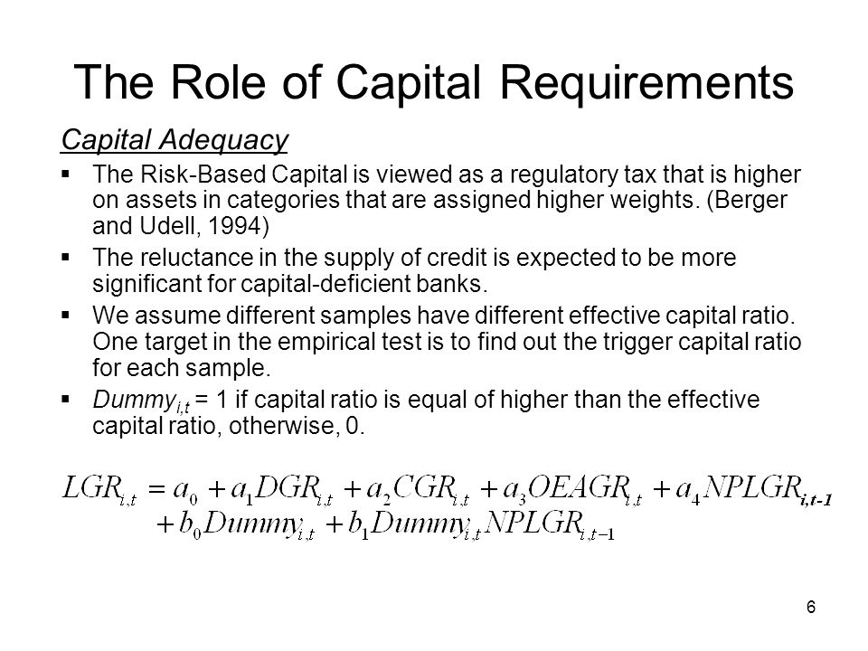 6 The Role of Capital Requirements Capital Adequacy  The Risk-Based Capital is viewed as a regulatory tax that is higher on assets in categories that are assigned higher weights.