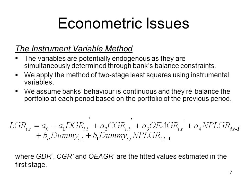 7 Econometric Issues The Instrument Variable Method  The variables are potentially endogenous as they are simultaneously determined through bank's balance constraints.