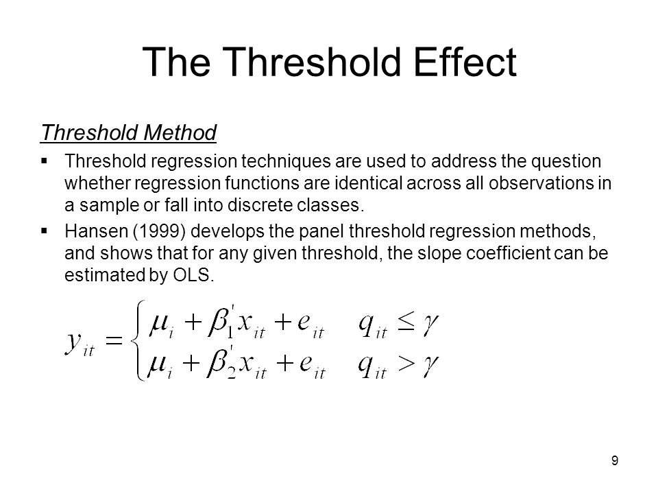 9 The Threshold Effect Threshold Method  Threshold regression techniques are used to address the question whether regression functions are identical across all observations in a sample or fall into discrete classes.