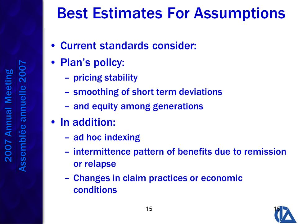 15 Best Estimates For Assumptions Current standards consider: Plan's policy: –pricing stability –smoothing of short term deviations –and equity among generations In addition: –ad hoc indexing –intermittence pattern of benefits due to remission or relapse –Changes in claim practices or economic conditions 2007 Annual Meeting Assemblée annuelle 2007 2007 Annual Meeting Assemblée annuelle 2007