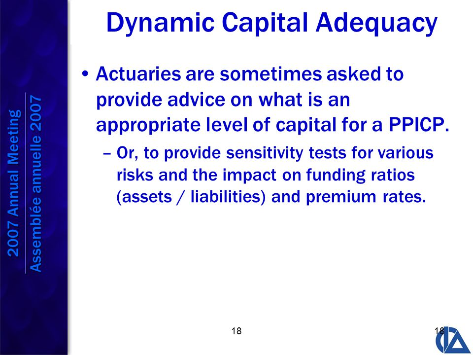 18 Dynamic Capital Adequacy Actuaries are sometimes asked to provide advice on what is an appropriate level of capital for a PPICP.