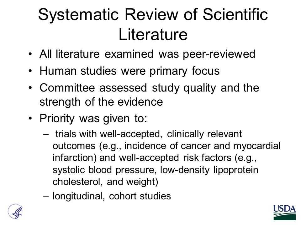 Systematic Review of Scientific Literature All literature examined was peer-reviewed Human studies were primary focus Committee assessed study quality and the strength of the evidence Priority was given to: – trials with well-accepted, clinically relevant outcomes (e.g., incidence of cancer and myocardial infarction) and well-accepted risk factors (e.g., systolic blood pressure, low-density lipoprotein cholesterol, and weight) –longitudinal, cohort studies