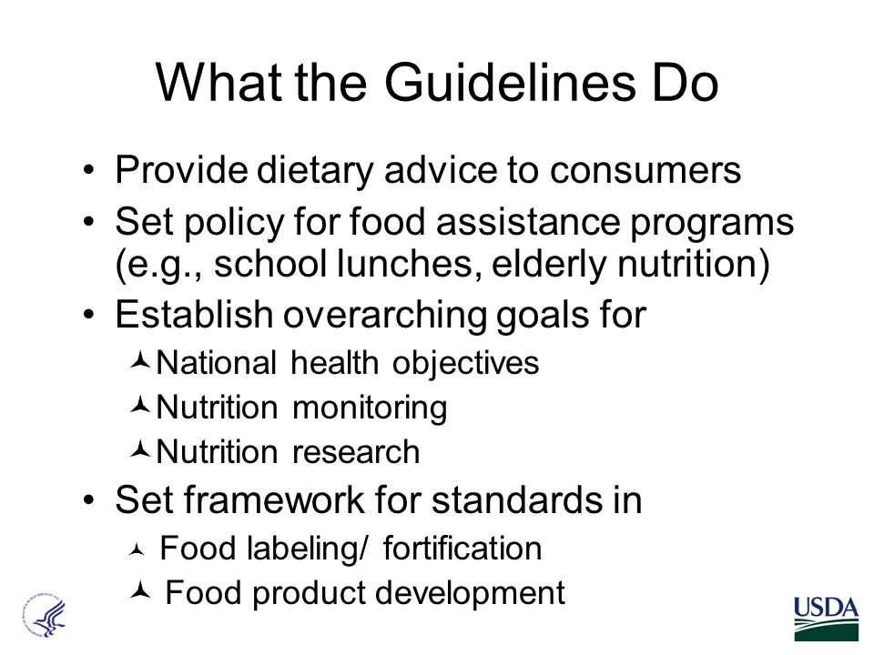 What the Guidelines Do Provide dietary advice to consumers Set policy for food assistance programs (e.g., school lunches, elderly nutrition) Establish overarching goals for National health objectives Nutrition monitoring Nutrition research Set framework for standards in Food labeling/ fortification Food product development