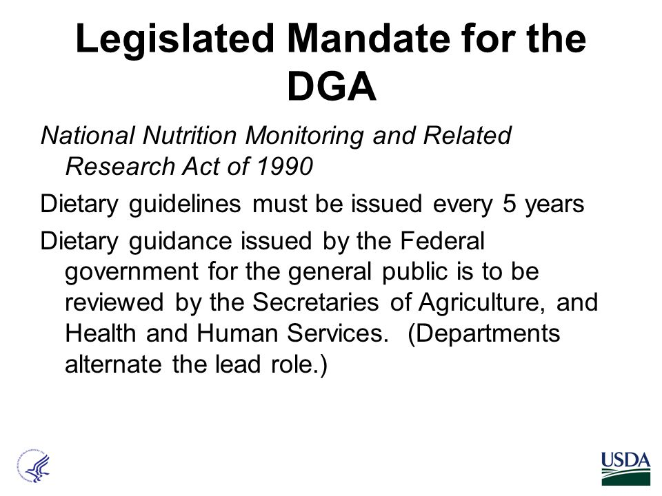 Legislated Mandate for the DGA National Nutrition Monitoring and Related Research Act of 1990 Dietary guidelines must be issued every 5 years Dietary guidance issued by the Federal government for the general public is to be reviewed by the Secretaries of Agriculture, and Health and Human Services.