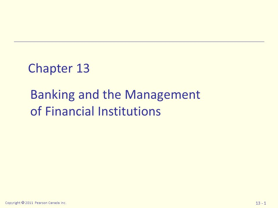 Copyright  2011 Pearson Canada Inc. 13 - 1 Chapter 13 Banking and the Management of Financial Institutions