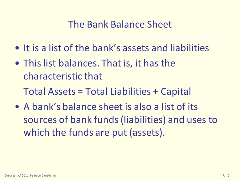 Copyright  2011 Pearson Canada Inc. 13 - 2 The Bank Balance Sheet It is a list of the bank's assets and liabilities This list balances. That is, it h