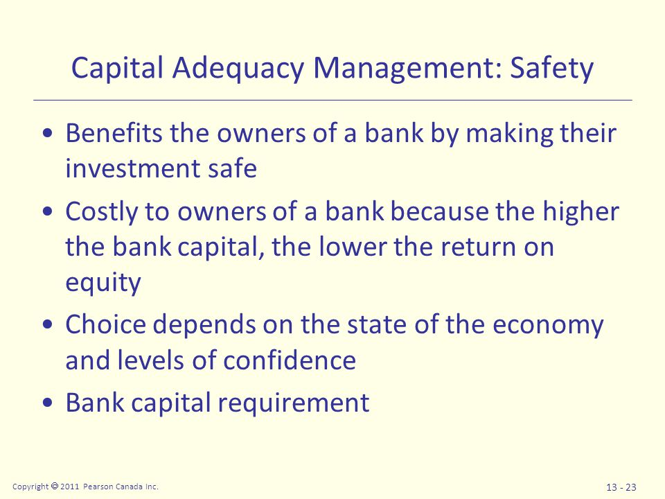 Copyright  2011 Pearson Canada Inc. 13 - 23 Capital Adequacy Management: Safety Benefits the owners of a bank by making their investment safe Costly