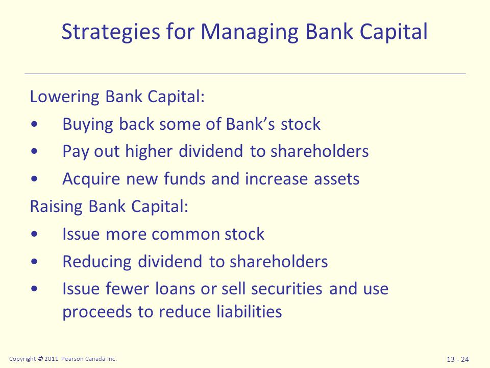 Copyright  2011 Pearson Canada Inc. 13 - 24 Strategies for Managing Bank Capital Lowering Bank Capital: Buying back some of Bank's stock Pay out high