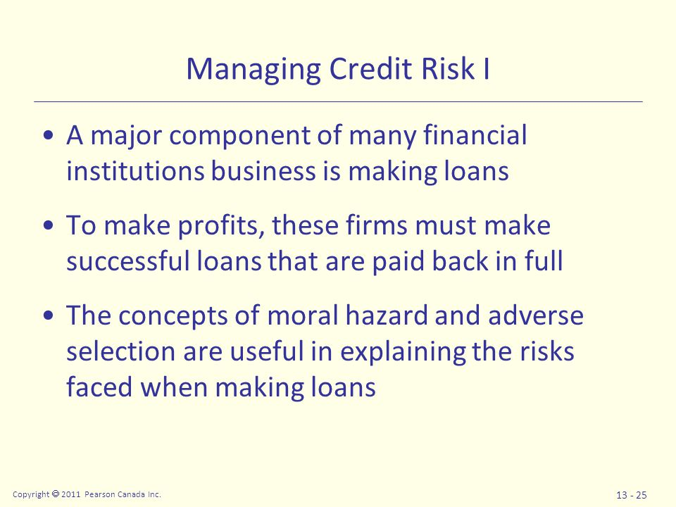 Copyright  2011 Pearson Canada Inc. 13 - 25 Managing Credit Risk I A major component of many financial institutions business is making loans To make
