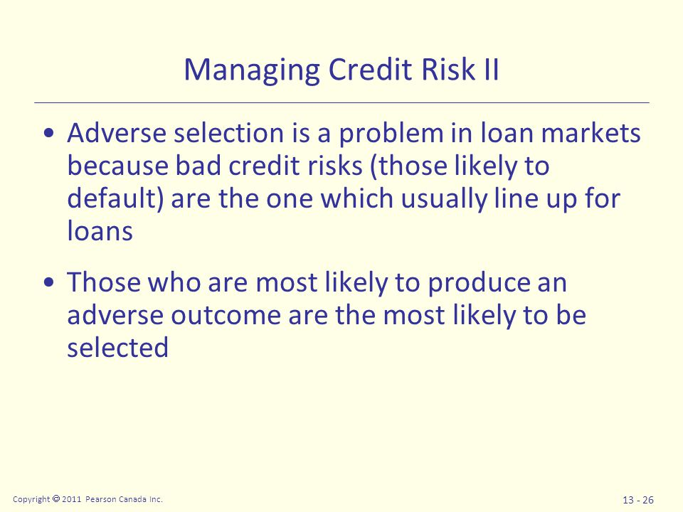 Copyright  2011 Pearson Canada Inc. 13 - 26 Managing Credit Risk II Adverse selection is a problem in loan markets because bad credit risks (those li