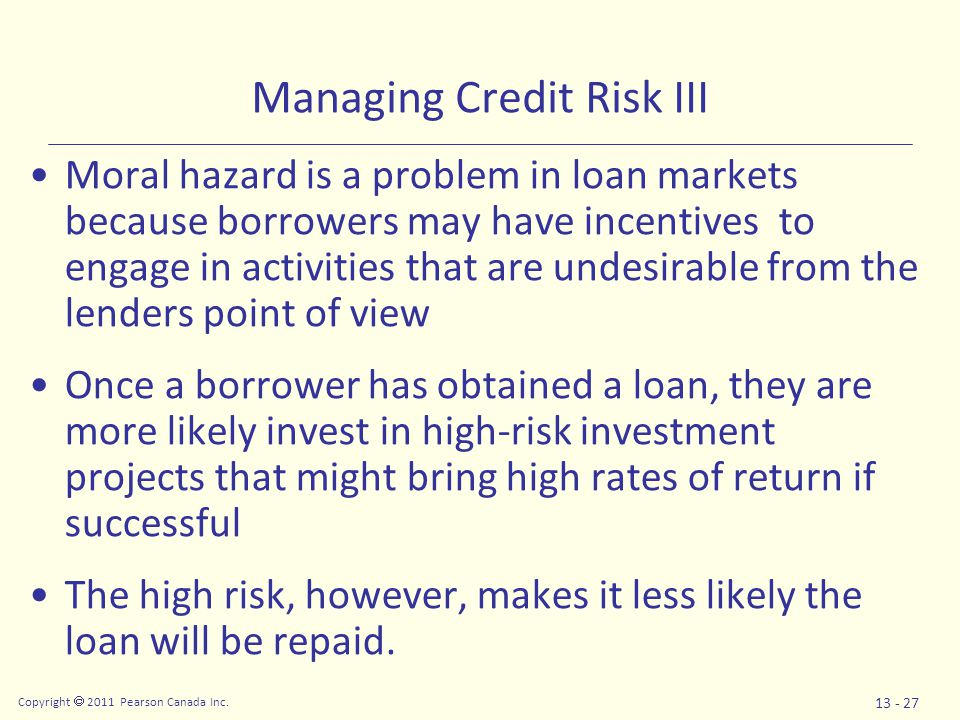 Copyright  2011 Pearson Canada Inc. 13 - 27 Managing Credit Risk III Moral hazard is a problem in loan markets because borrowers may have incentives