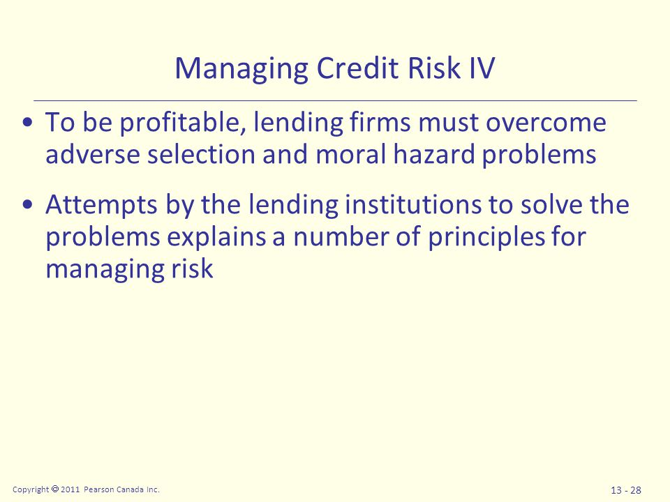 Copyright  2011 Pearson Canada Inc. 13 - 28 Managing Credit Risk IV To be profitable, lending firms must overcome adverse selection and moral hazard