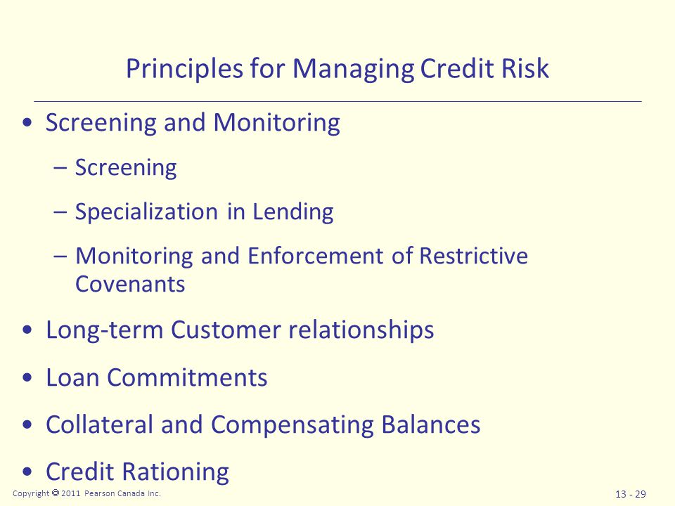 Copyright  2011 Pearson Canada Inc. 13 - 29 Principles for Managing Credit Risk Screening and Monitoring –Screening –Specialization in Lending –Monit