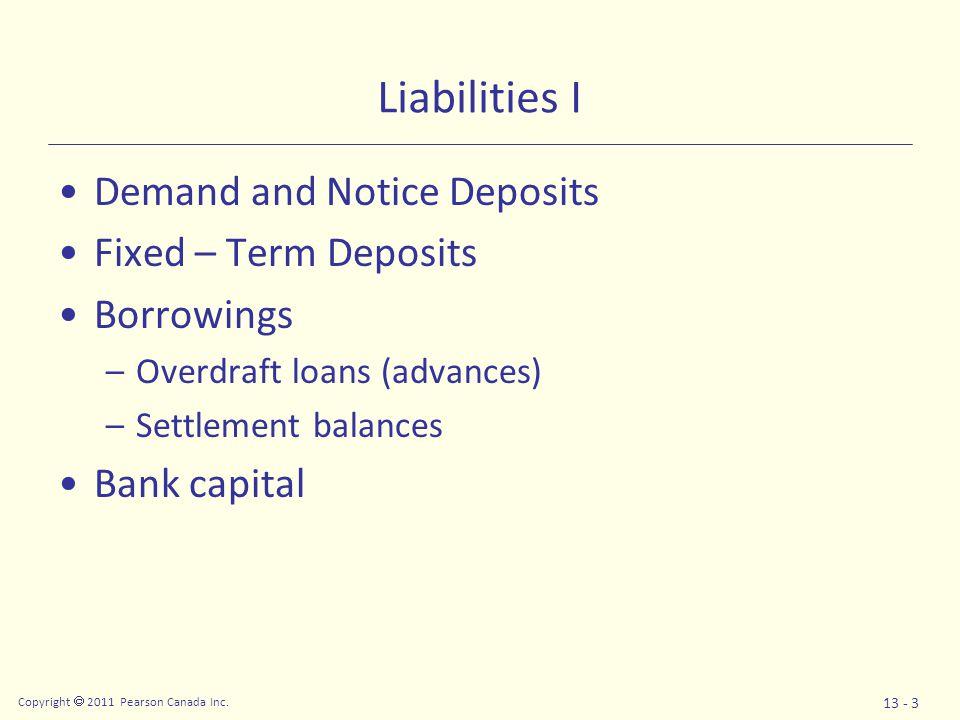 Copyright  2011 Pearson Canada Inc. 13 - 3 Liabilities I Demand and Notice Deposits Fixed – Term Deposits Borrowings –Overdraft loans (advances) –Set