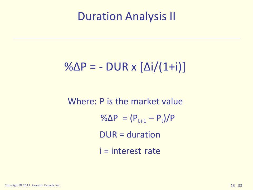 Copyright  2011 Pearson Canada Inc. 13 - 33 %ΔP = - DUR x [Δi/(1+i)] Where: P is the market value %ΔP = (P t+1 – P t )/P DUR = duration i = interest