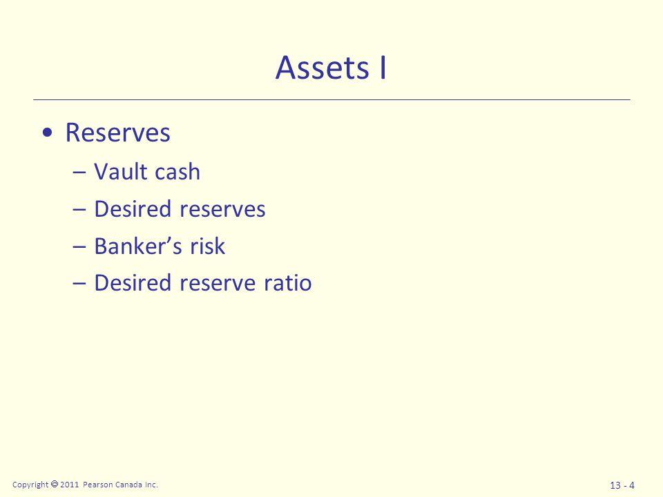 Copyright  2011 Pearson Canada Inc. 13 - 4 Assets I Reserves –Vault cash –Desired reserves –Banker's risk –Desired reserve ratio