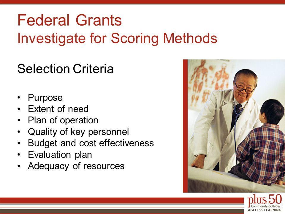 Selection Criteria Purpose Extent of need Plan of operation Quality of key personnel Budget and cost effectiveness Evaluation plan Adequacy of resources Federal Grants Investigate for Scoring Methods