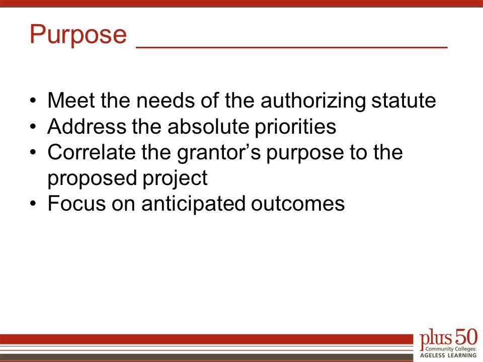 Meet the needs of the authorizing statute Address the absolute priorities Correlate the grantor's purpose to the proposed project Focus on anticipated outcomes Purpose _____________________