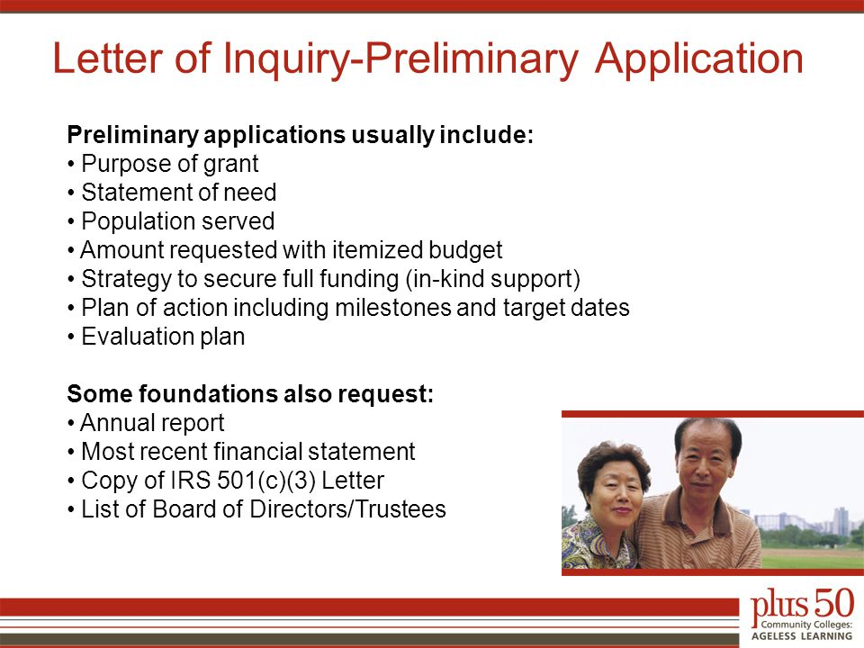 Letter of Inquiry-Preliminary Application Preliminary applications usually include: Purpose of grant Statement of need Population served Amount requested with itemized budget Strategy to secure full funding (in-kind support) Plan of action including milestones and target dates Evaluation plan Some foundations also request: Annual report Most recent financial statement Copy of IRS 501(c)(3) Letter List of Board of Directors/Trustees