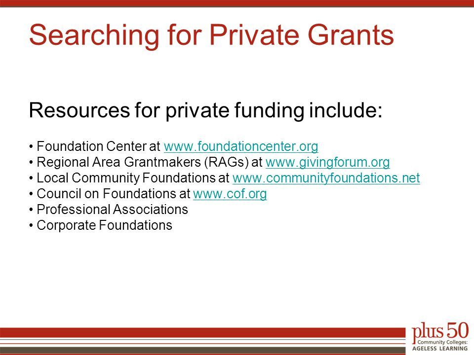 Resources for private funding include: Foundation Center at www.foundationcenter.orgwww.foundationcenter.org Regional Area Grantmakers (RAGs) at www.givingforum.orgwww.givingforum.org Local Community Foundations at www.communityfoundations.netwww.communityfoundations.net Council on Foundations at www.cof.orgwww.cof.org Professional Associations Corporate Foundations Searching for Private Grants