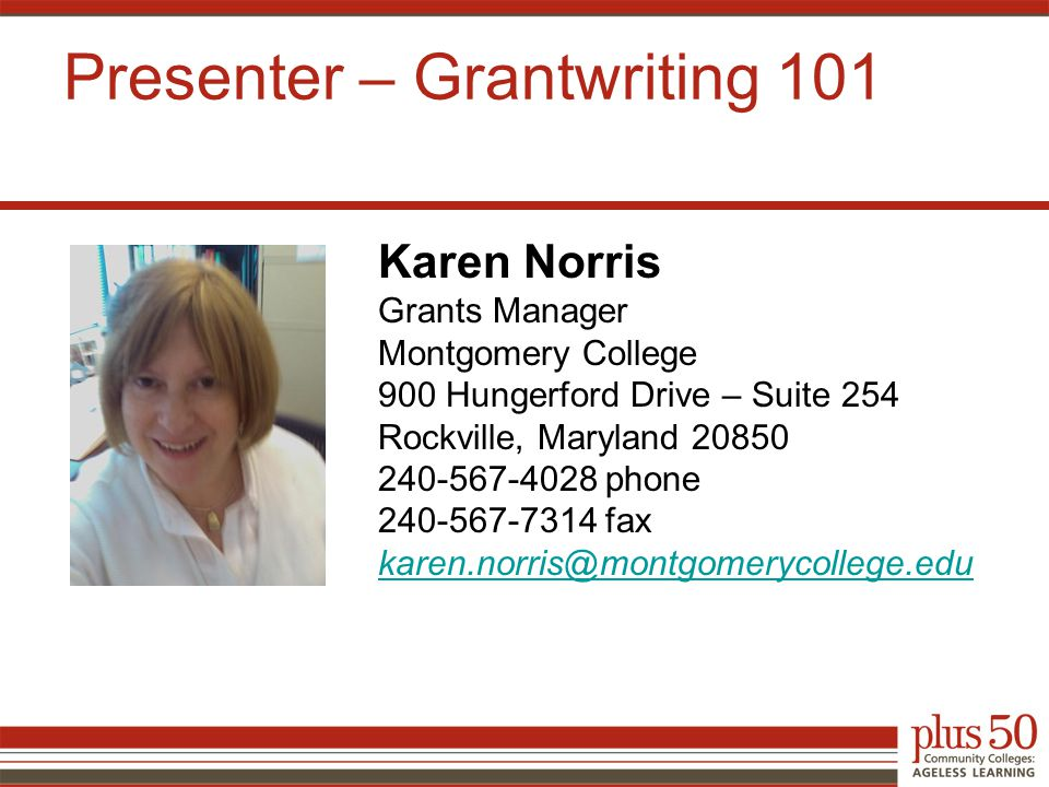 Karen Norris Grants Manager Montgomery College 900 Hungerford Drive – Suite 254 Rockville, Maryland 20850 240-567-4028 phone 240-567-7314 fax karen.norris@montgomerycollege.edu Presenter – Grantwriting 101