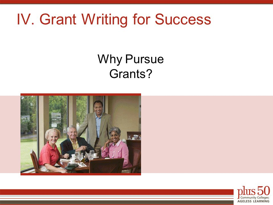 IV. Grant Writing for Success Why Pursue Grants