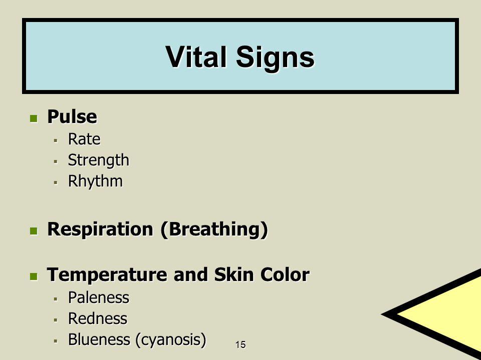 15 Vital Signs Pulse Pulse  Rate  Strength  Rhythm Respiration (Breathing) Respiration (Breathing) Temperature and Skin Color Temperature and Skin