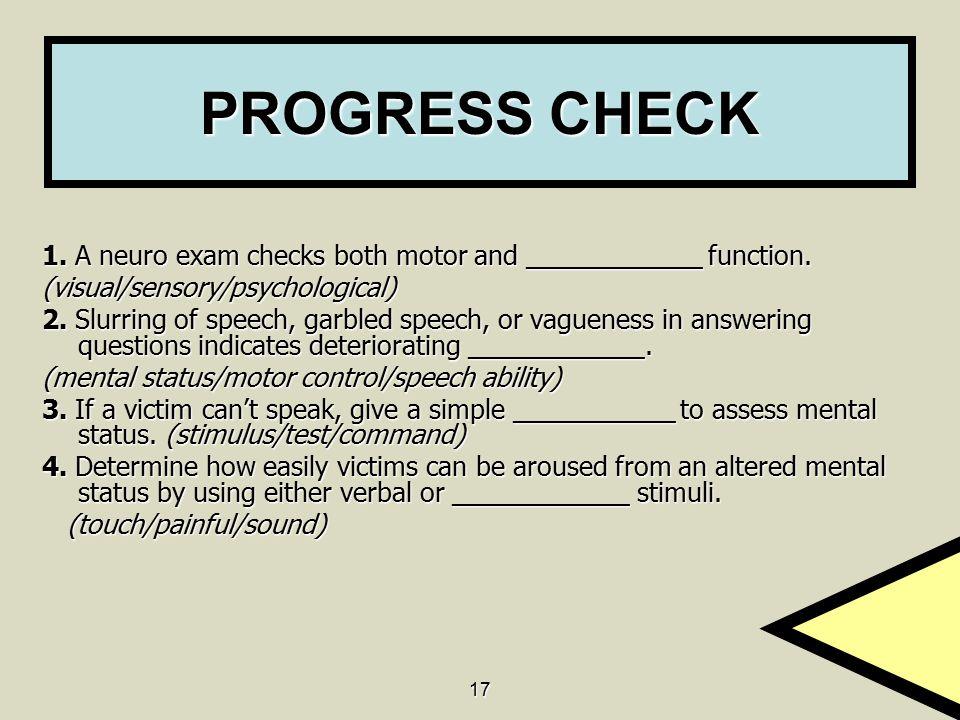 17 PROGRESS CHECK 1. A neuro exam checks both motor and ____________ function. (visual/sensory/psychological) 2. Slurring of speech, garbled speech, o
