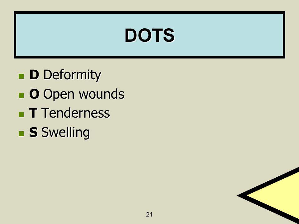 21 DOTS D Deformity D Deformity O Open wounds O Open wounds T Tenderness T Tenderness S Swelling S Swelling