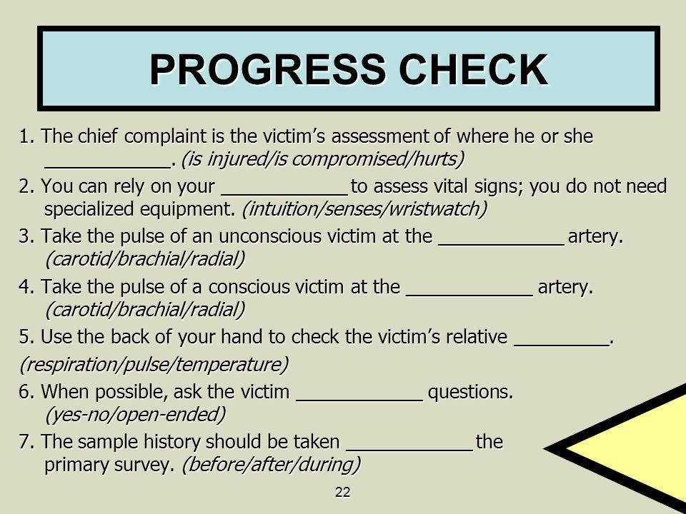 22 PROGRESS CHECK 1. The chief complaint is the victim's assessment of where he or she ____________. (is injured/is compromised/hurts) 2. You can rely