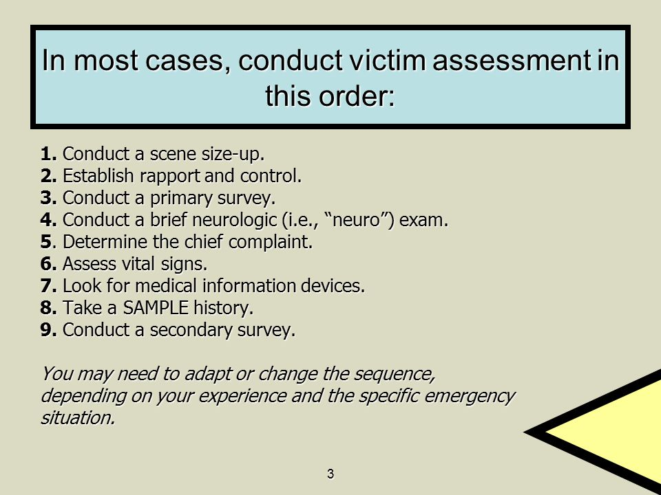 3 In most cases, conduct victim assessment in this order: 1. Conduct a scene size-up. 2. Establish rapport and control. 3. Conduct a primary survey. 4