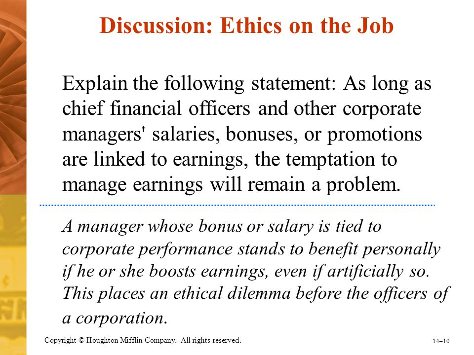 14–10 Copyright © Houghton Mifflin Company. All rights reserved. Discussion: Ethics on the Job Explain the following statement: As long as chief finan