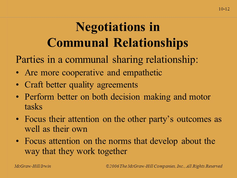 10-12 McGraw-Hill/Irwin ©2006 The McGraw-Hill Companies, Inc., All Rights Reserved Negotiations in Communal Relationships Parties in a communal sharing relationship: Are more cooperative and empathetic Craft better quality agreements Perform better on both decision making and motor tasks Focus their attention on the other party's outcomes as well as their own Focus attention on the norms that develop about the way that they work together