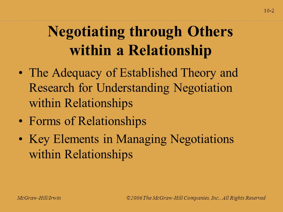10-2 McGraw-Hill/Irwin ©2006 The McGraw-Hill Companies, Inc., All Rights Reserved Negotiating through Others within a Relationship The Adequacy of Established Theory and Research for Understanding Negotiation within Relationships Forms of Relationships Key Elements in Managing Negotiations within Relationships
