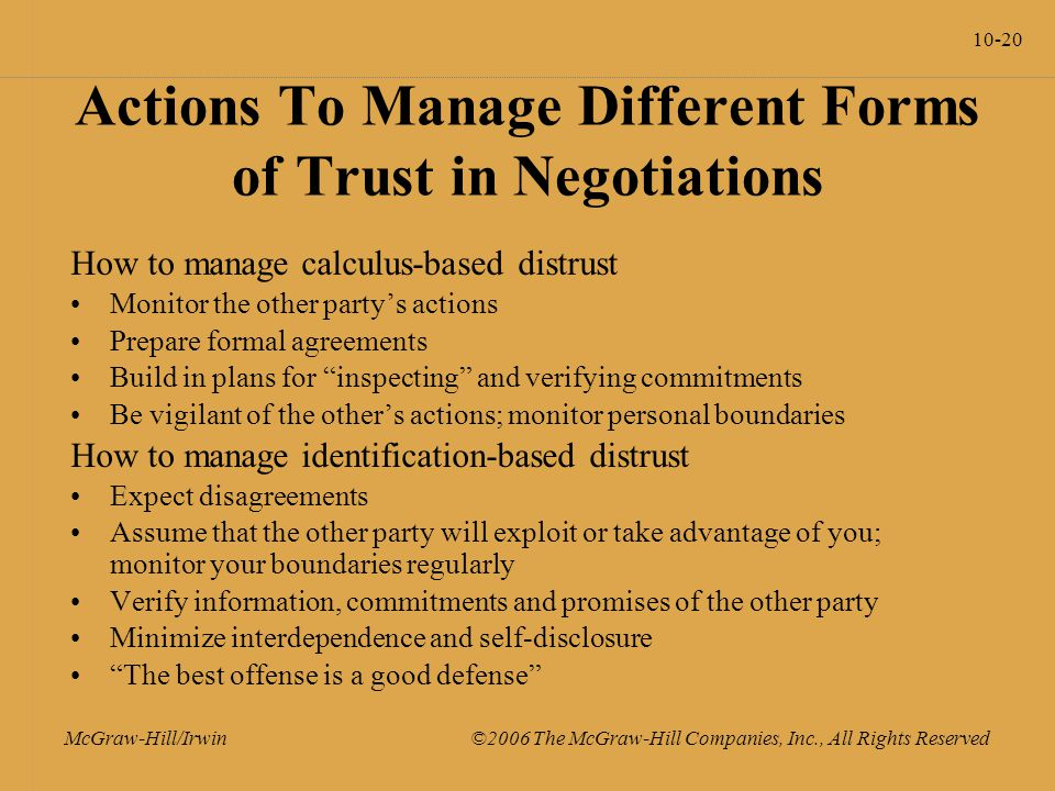 10-20 McGraw-Hill/Irwin ©2006 The McGraw-Hill Companies, Inc., All Rights Reserved Actions To Manage Different Forms of Trust in Negotiations How to manage calculus-based distrust Monitor the other party's actions Prepare formal agreements Build in plans for inspecting and verifying commitments Be vigilant of the other's actions; monitor personal boundaries How to manage identification-based distrust Expect disagreements Assume that the other party will exploit or take advantage of you; monitor your boundaries regularly Verify information, commitments and promises of the other party Minimize interdependence and self-disclosure The best offense is a good defense
