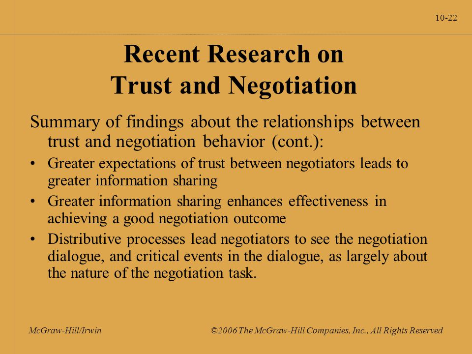10-22 McGraw-Hill/Irwin ©2006 The McGraw-Hill Companies, Inc., All Rights Reserved Recent Research on Trust and Negotiation Summary of findings about the relationships between trust and negotiation behavior (cont.): Greater expectations of trust between negotiators leads to greater information sharing Greater information sharing enhances effectiveness in achieving a good negotiation outcome Distributive processes lead negotiators to see the negotiation dialogue, and critical events in the dialogue, as largely about the nature of the negotiation task.