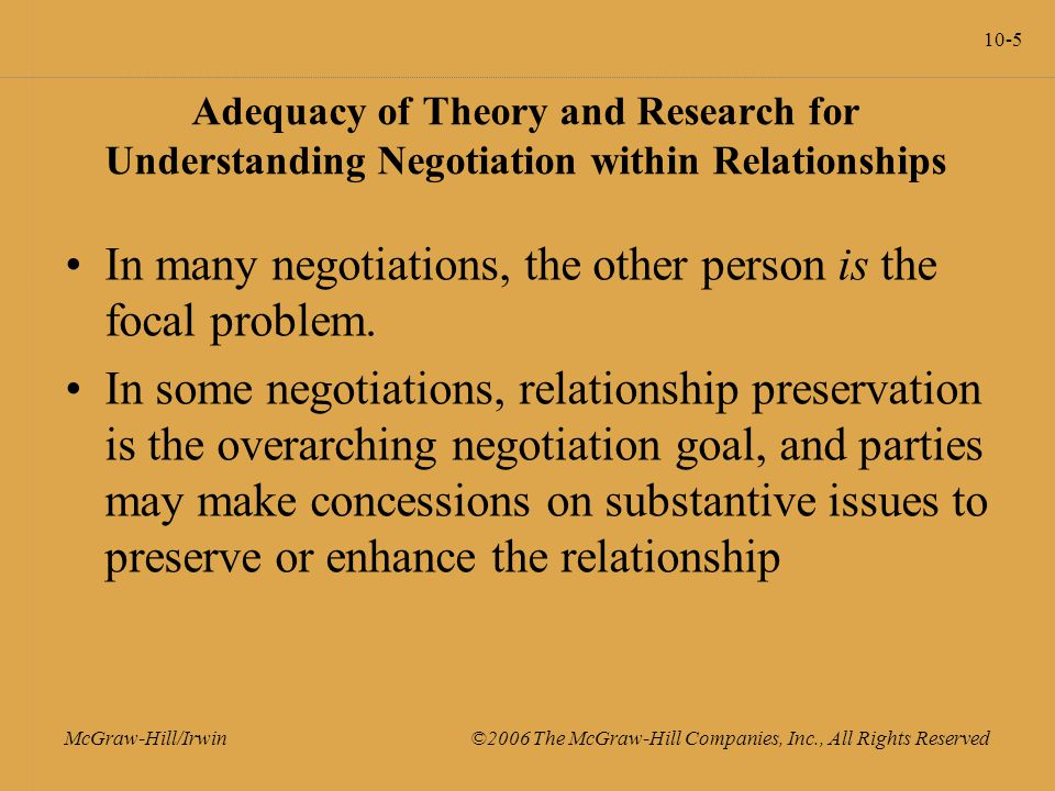 10-5 McGraw-Hill/Irwin ©2006 The McGraw-Hill Companies, Inc., All Rights Reserved Adequacy of Theory and Research for Understanding Negotiation within Relationships In many negotiations, the other person is the focal problem.
