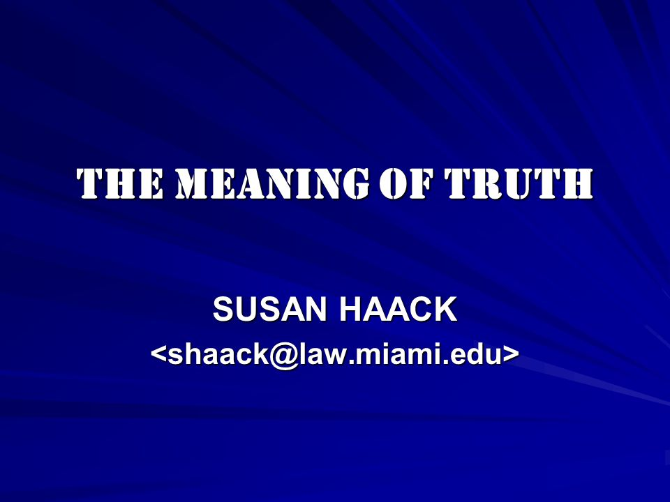 THE MEANING OF TRUTH SUSAN HAACK <shaack@law.miami.edu>